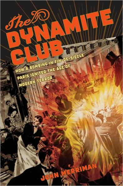 The cover of The Dynamite Club: How a Bombing in Fin-de-Siècle Paris Ignited the Age of Modern Terror