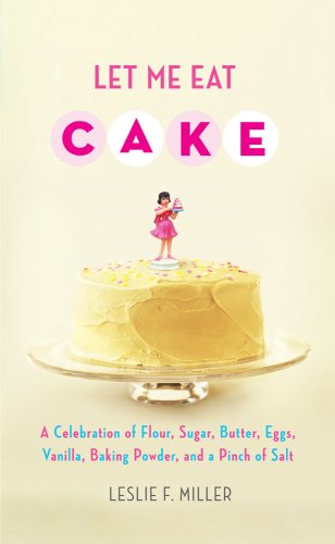 The cover of Let Me Eat Cake: A Celebration of Flour, Sugar, Butter, Eggs, Vanilla, Baking Powder, and a Pinch of Salt