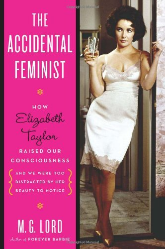 The cover of The Accidental Feminist: How Elizabeth Taylor Raised Our Consciousness and We Were Too Distracted By Her Beauty to Notice