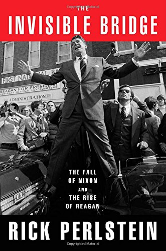 The cover of The Invisible Bridge: The Fall of Nixon and the Rise of Reagan