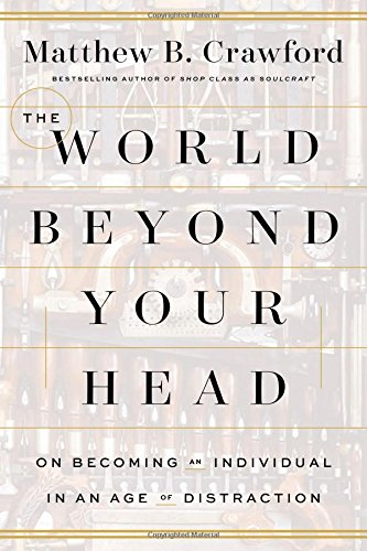 The cover of The World Beyond Your Head: On Becoming an Individual in an Age of Distraction