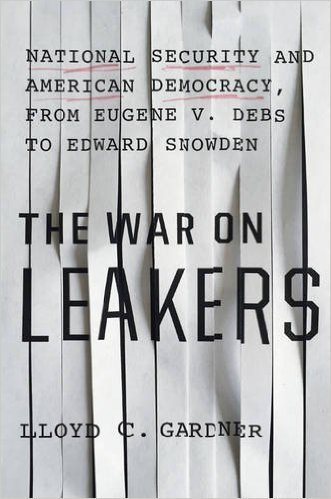 The cover of The War on Leakers: National Security and American Democracy, from Eugene V. Debs to Edward Snowden