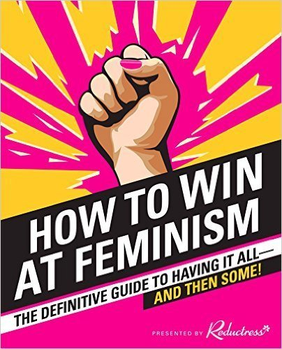 The cover of How to Win at Feminism: The Definitive Guide to Having it All—And Then Some!