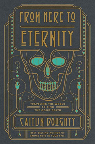 The cover of From Here to Eternity: Traveling the World to Find the Good Death