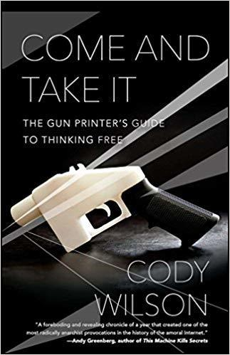 The cover of Come and Take It: The Gun Printer's Guide to Thinking Free
