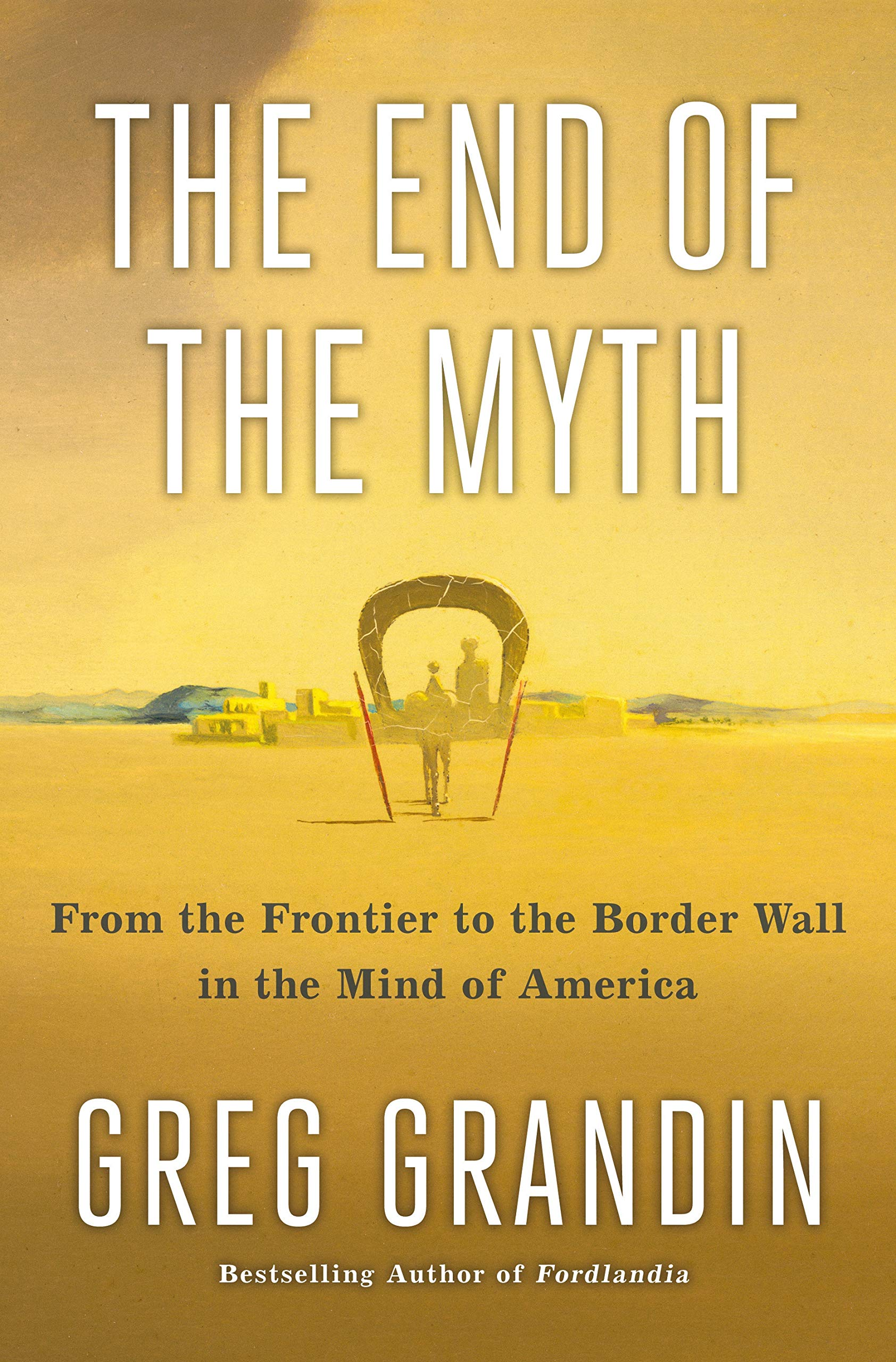 The cover of The End of the Myth: From the Frontier to the Border Wall in the Mind of America