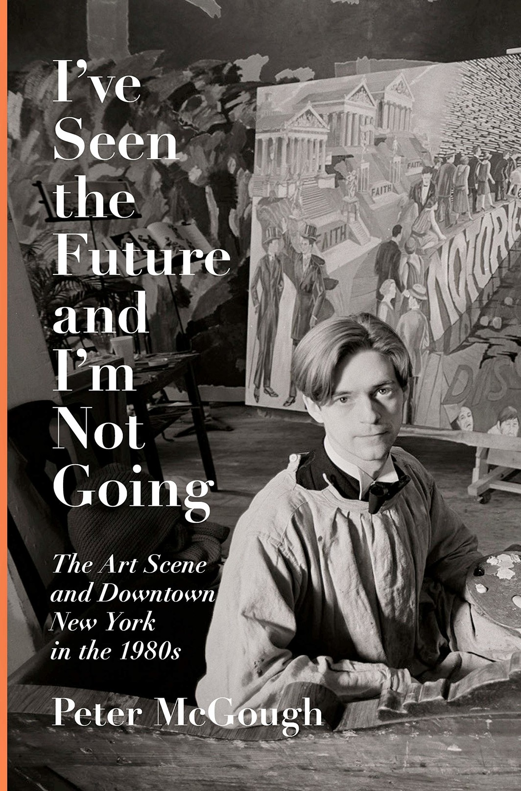 The cover of I've Seen the Future and I'm Not Going: The Art Scene and Downtown New York in the 1980s