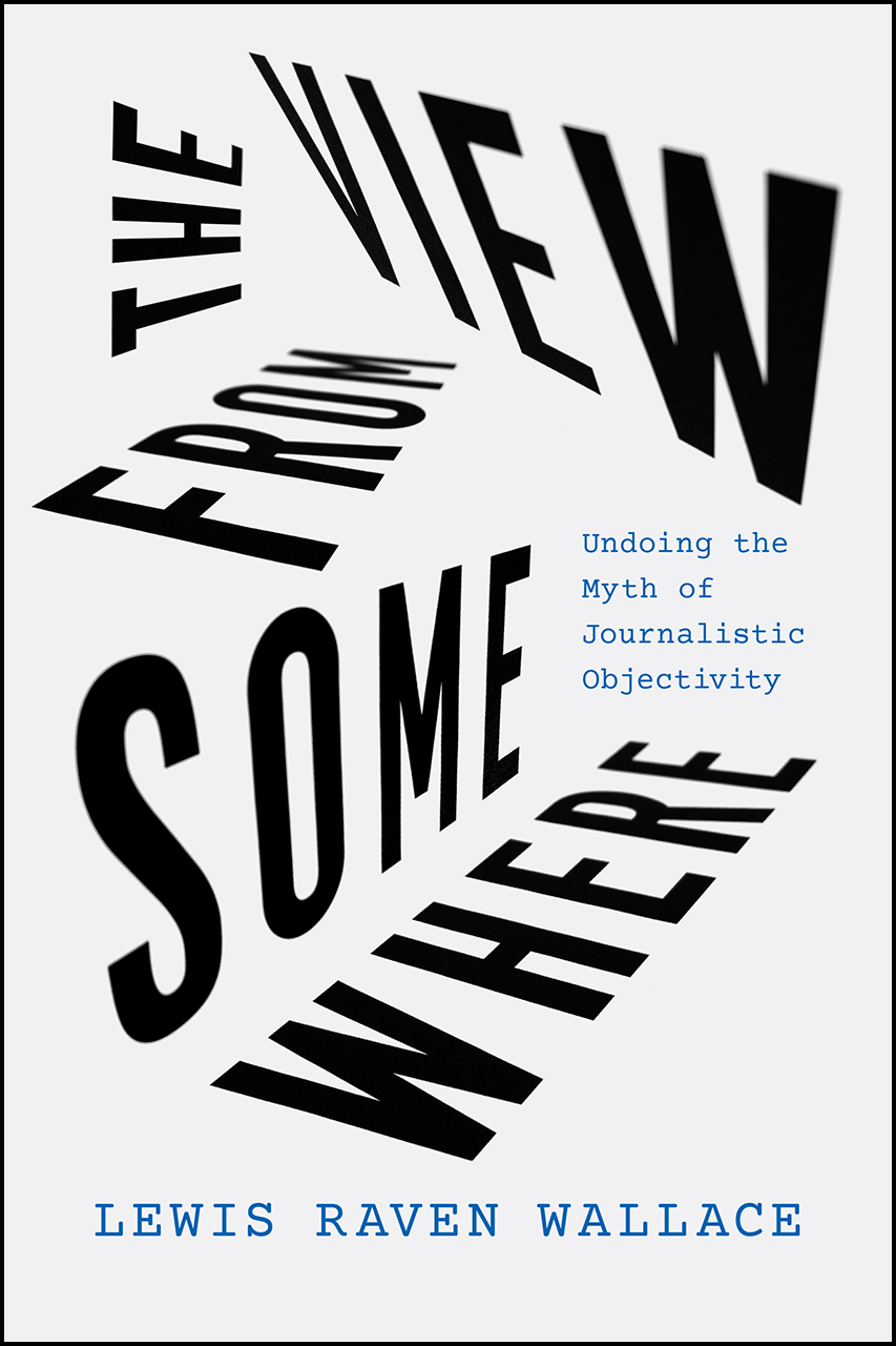 The cover of The View from Somewhere: Undoing the Myth of Journalistic Objectivity
