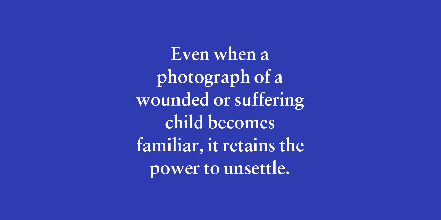 """Even when a photograph of a wounded of suffering child becomes familiar, it retains the power to unsettle."""