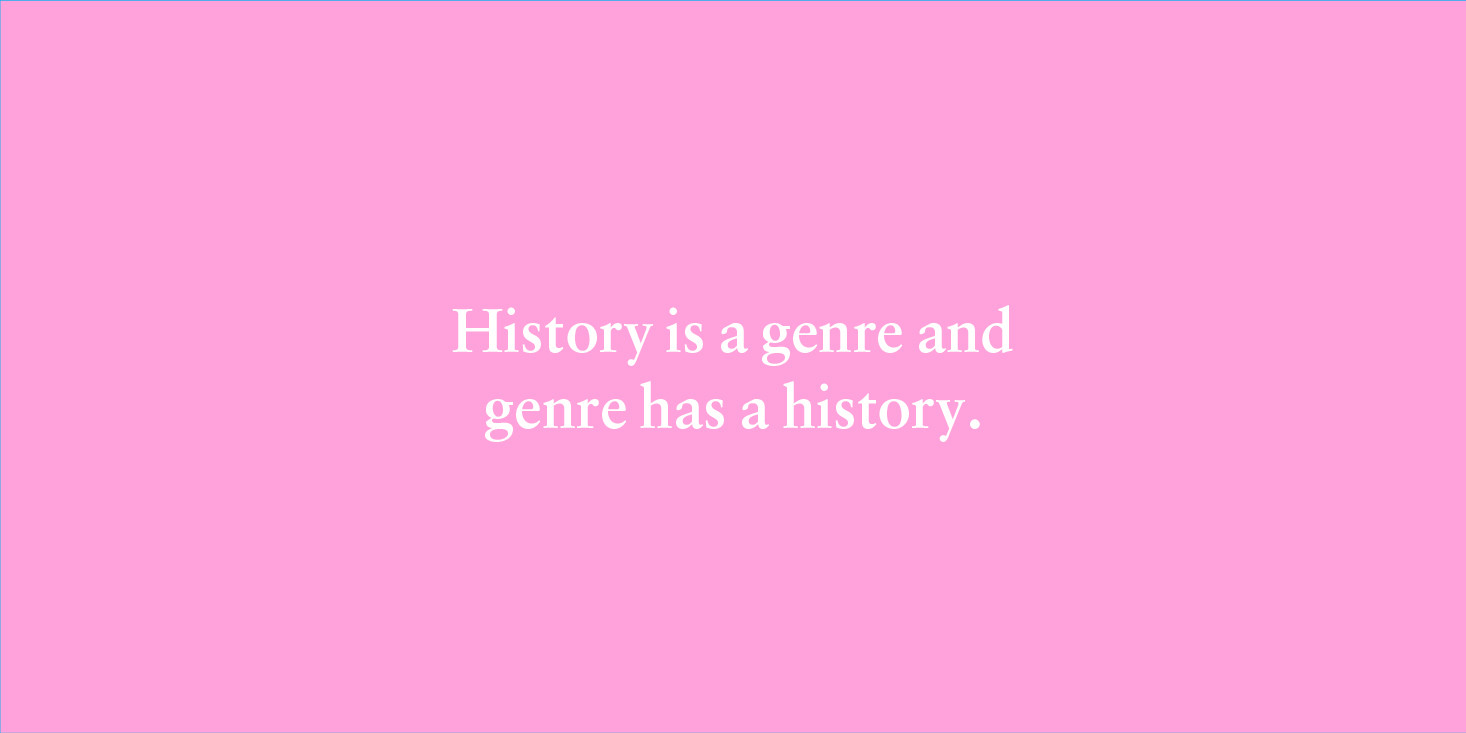 """History is a genre and genre has a history."""