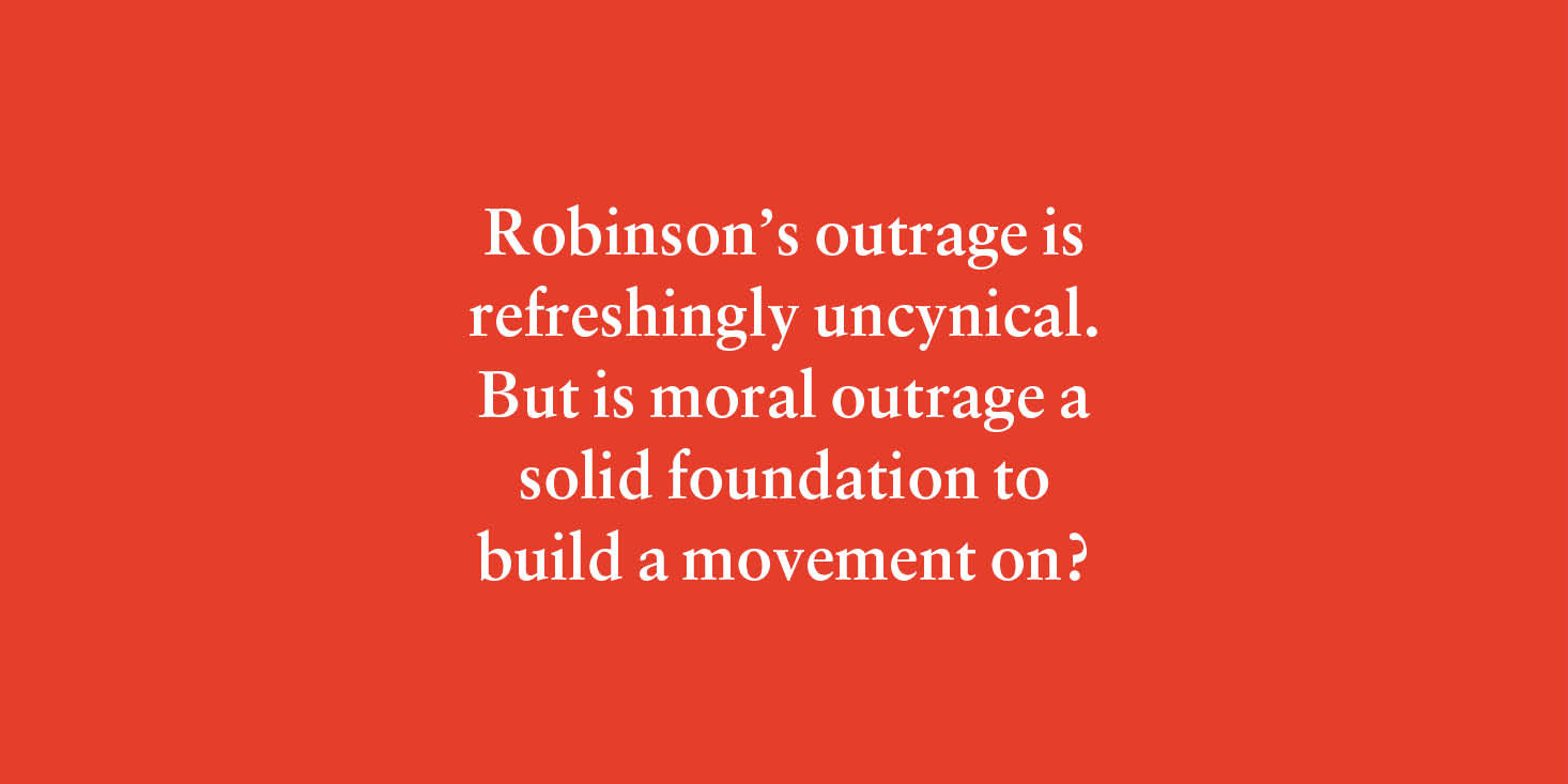 """Robinson's outrage is refreshingly uncynical. But is moral outrage a solid foundation to build a movement on?"""