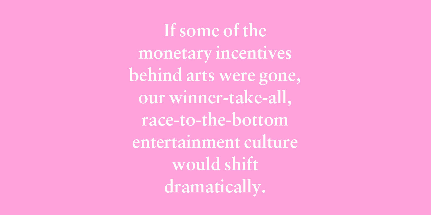 """If some of the monetary incentives behind arts were gone, our winner-take-all, race-to-the-bottom entertainment culture would shift dramatically."""